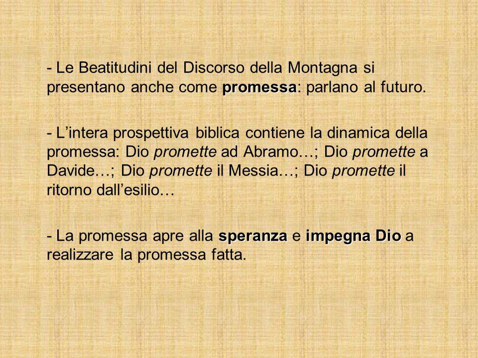 promessa - Le Beatitudini del Discorso della Montagna si presentano anche come promessa: parlano al futuro. - Lintera prospettiva biblica contiene la