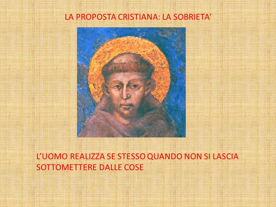 LA PROPOSTA CRISTIANA: LA SOBRIETA LUOMO REALIZZA SE STESSO QUANDO NON SI LASCIA SOTTOMETTERE DALLE COSE