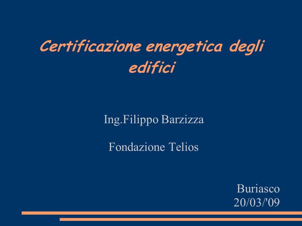 Certificazione energetica degli edifici Ing.Filippo Barzizza Fondazione Telios Buriasco 20/03/ 09