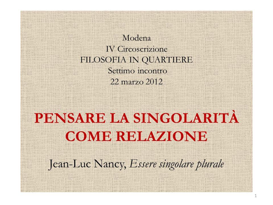 Modena IV Circoscrizione FILOSOFIA IN QUARTIERE Settimo incontro 22 marzo 2012 PENSARE LA SINGOLARITÀ COME RELAZIONE Jean-Luc Nancy, Essere singolare plurale 1