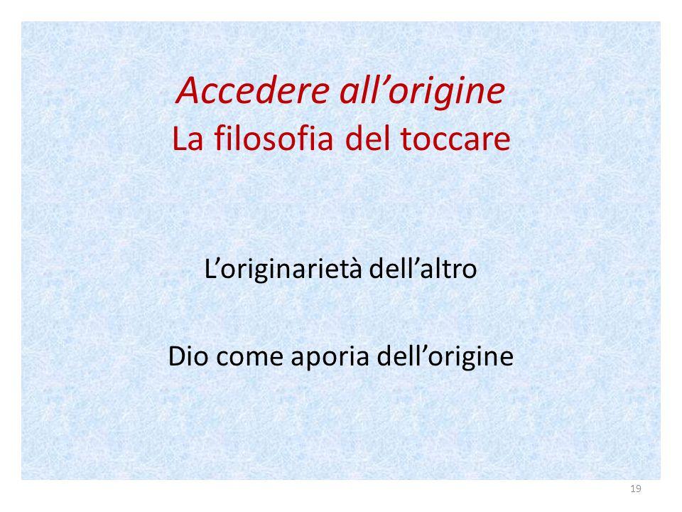 Accedere allorigine La filosofia del toccare Loriginarietà dellaltro Dio come aporia dellorigine 19