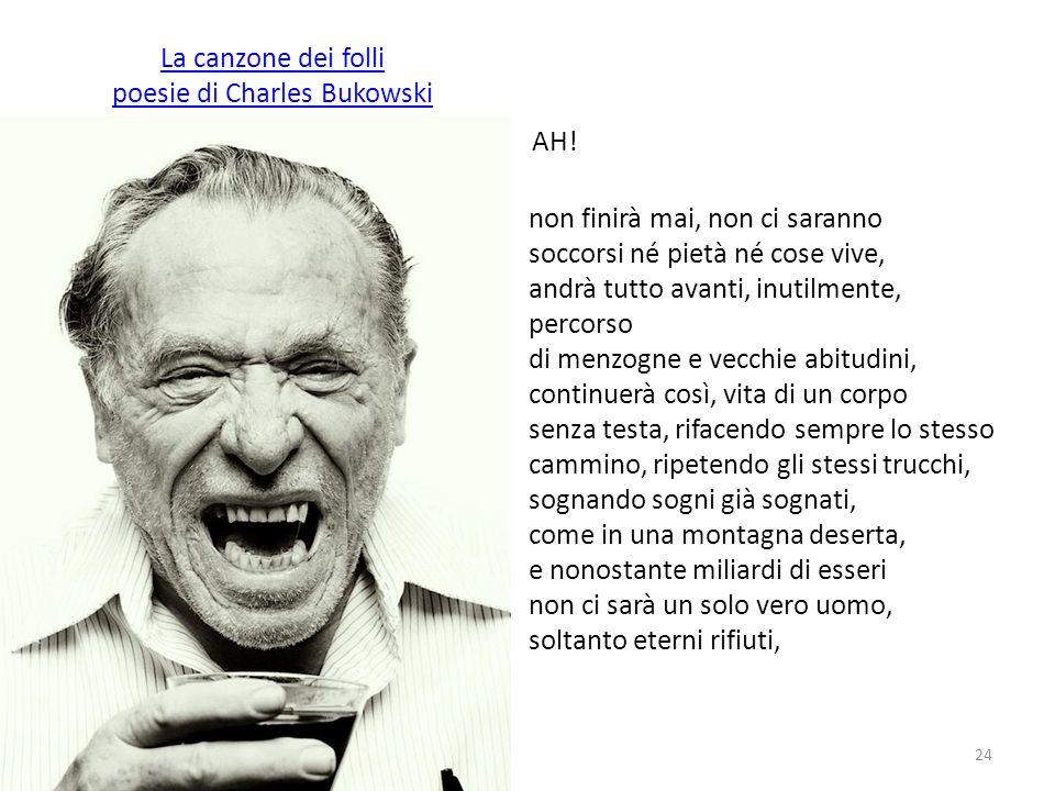 La canzone dei folli poesie di Charles Bukowski A AH! non finirà mai, non ci saranno soccorsi né pietà né cose vive, andrà tutto avanti, inutilmente,