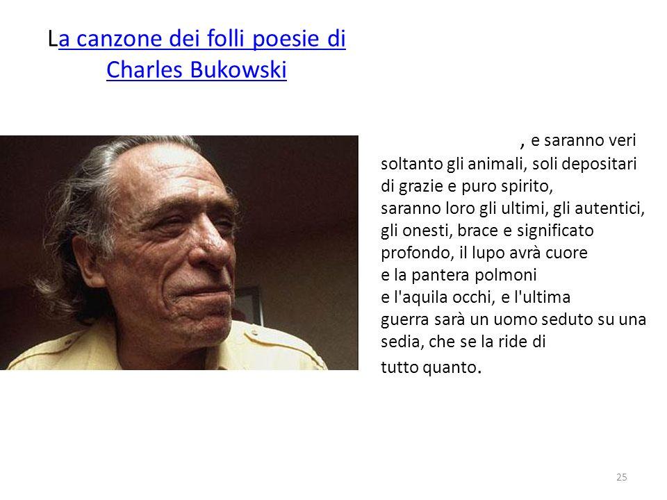 La canzone dei folli poesie di Charles Bukowskia canzone dei folli poesie di Charles Bukowski, e saranno veri soltanto gli animali, soli depositari di
