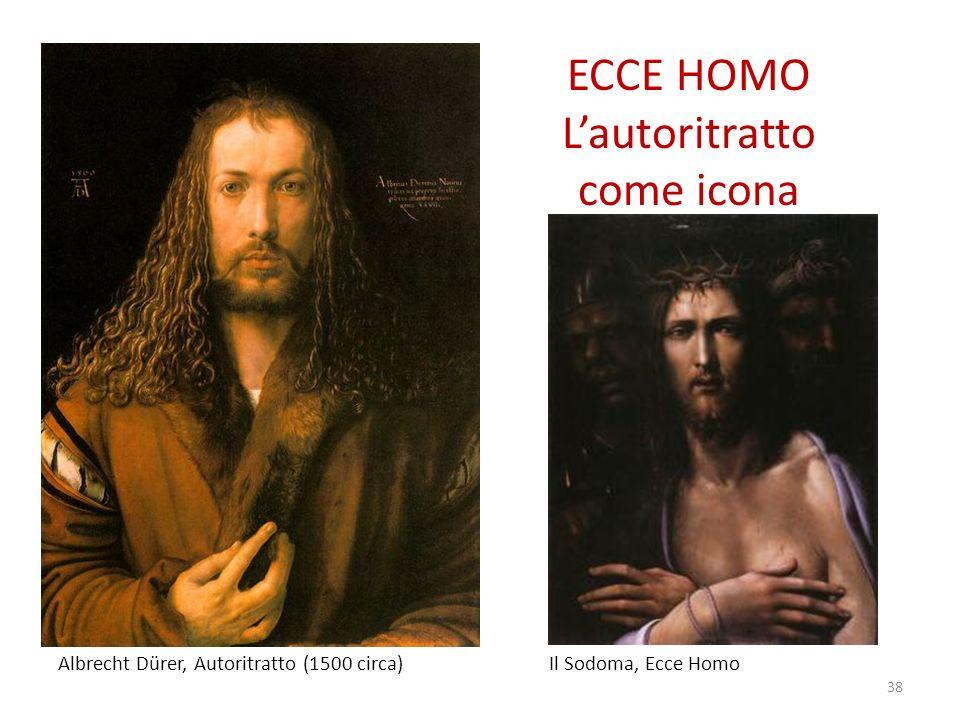 ECCE HOMO Lautoritratto come icona 38 Albrecht Dürer, Autoritratto (1500 circa) Il Sodoma, Ecce Homo