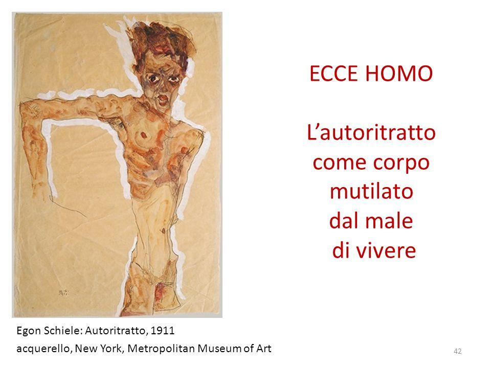 ECCE HOMO Lautoritratto come corpo mutilato dal male di vivere Egon Schiele: Autoritratto, 1911 acquerello, New York, Metropolitan Museum of Art 42
