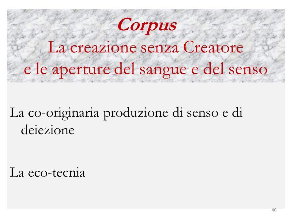 Corpus La creazione senza Creatore e le aperture del sangue e del senso La co-originaria produzione di senso e di deiezione La eco-tecnia 46