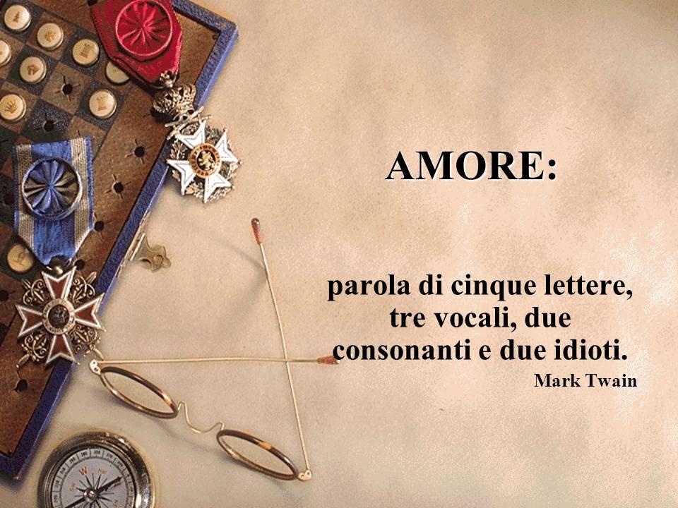 AMORE: parola di cinque lettere, tre vocali, due consonanti e due idioti. Mark Twain
