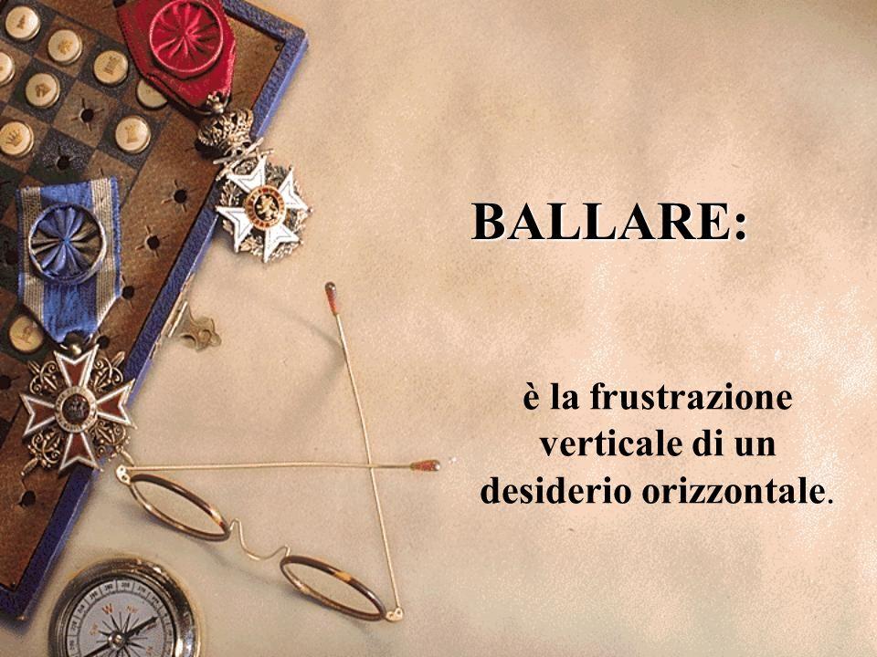 BALLARE: è la frustrazione verticale di un desiderio orizzontale.