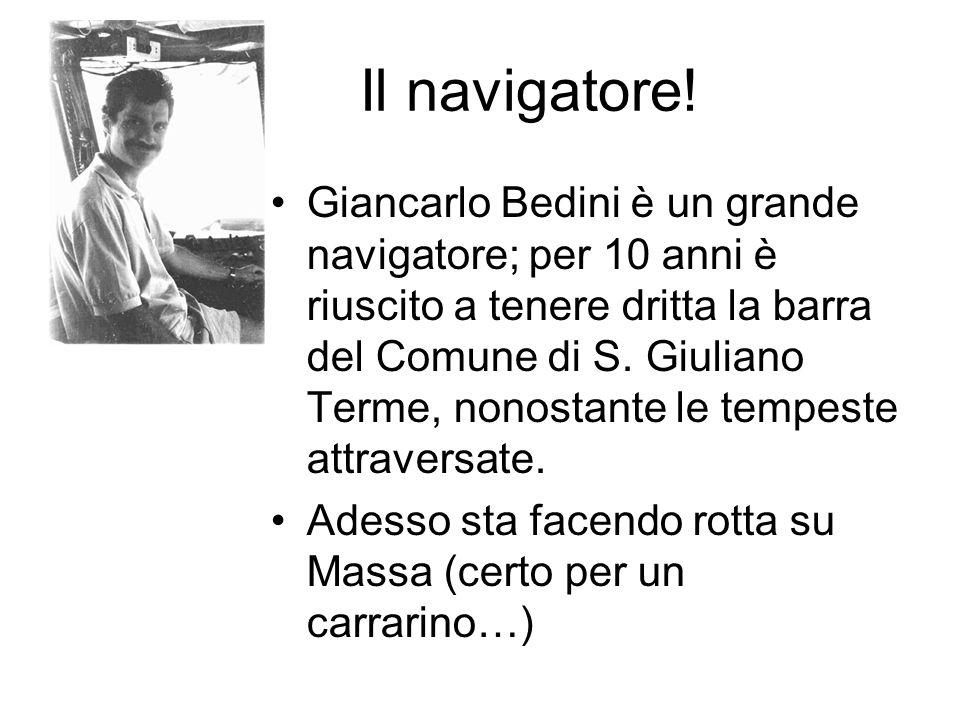 Il navigatore! Giancarlo Bedini è un grande navigatore; per 10 anni è riuscito a tenere dritta la barra del Comune di S. Giuliano Terme, nonostante le