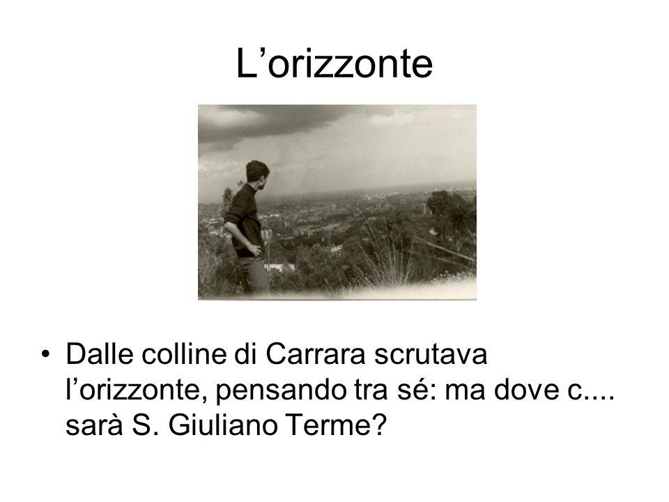 Lorizzonte Dalle colline di Carrara scrutava lorizzonte, pensando tra sé: ma dove c.... sarà S. Giuliano Terme?