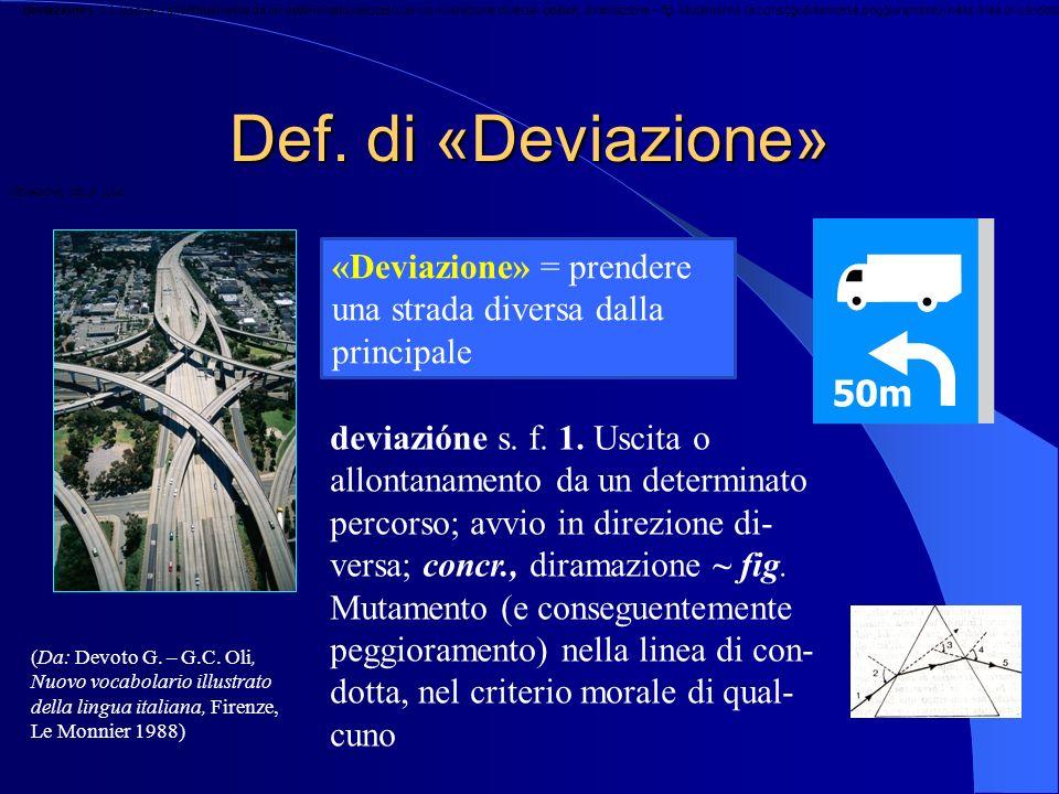 Def. di «Deviazione» «Deviazione» = prendere una strada diversa dalla principale deviazióne s. f. /. Uscita o allontanamento da un determinato percors