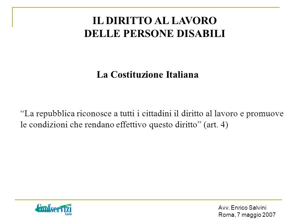 Avv. Enrico Salvini Roma, 7 maggio 2007 IL DIRITTO AL LAVORO DELLE PERSONE DISABILI La Costituzione Italiana La repubblica riconosce a tutti i cittadi