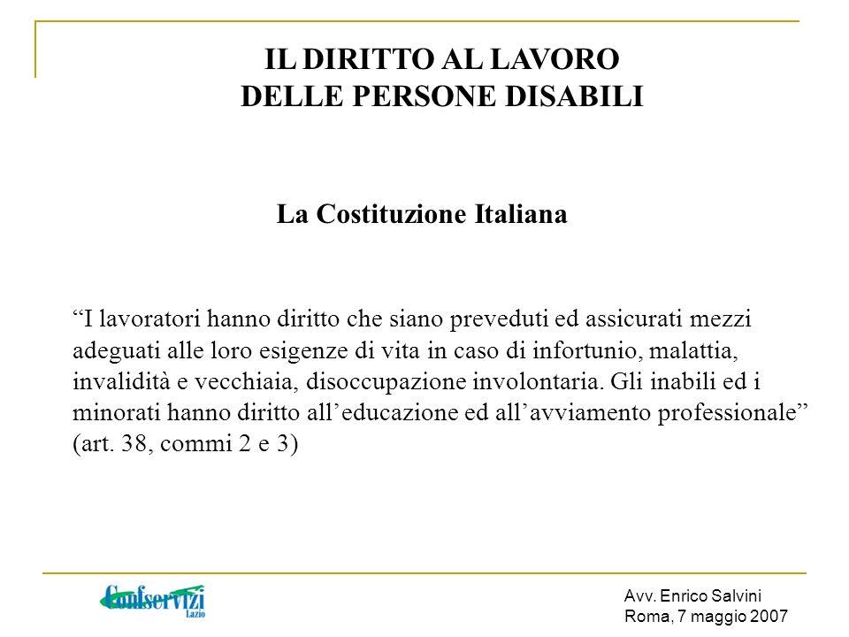 Avv. Enrico Salvini Roma, 7 maggio 2007 IL DIRITTO AL LAVORO DELLE PERSONE DISABILI La Costituzione Italiana I lavoratori hanno diritto che siano prev