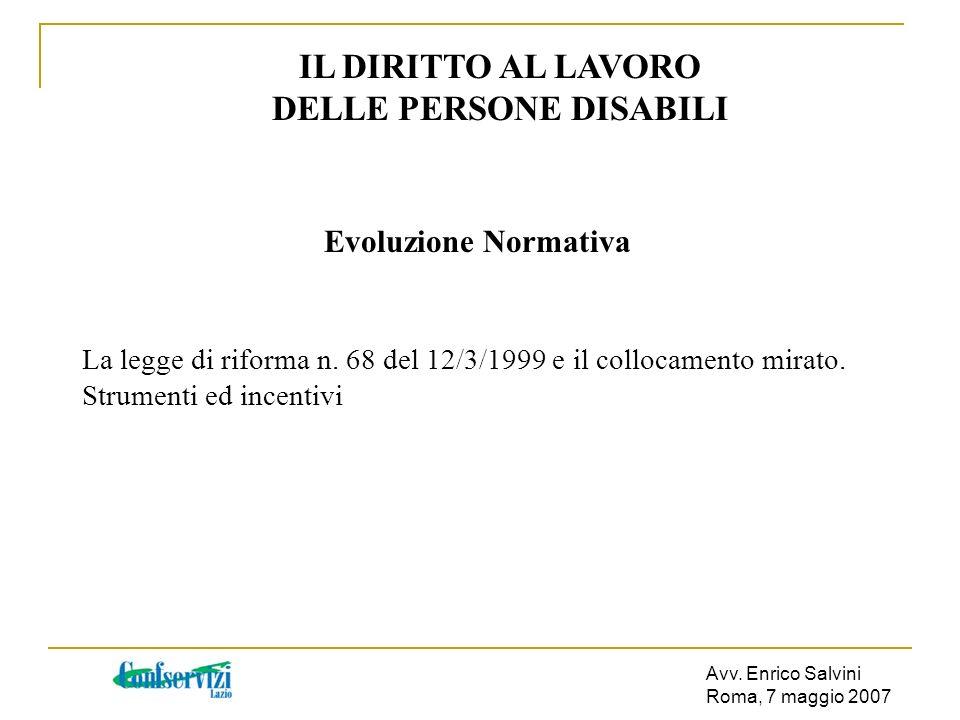Avv. Enrico Salvini Roma, 7 maggio 2007 IL DIRITTO AL LAVORO DELLE PERSONE DISABILI Evoluzione Normativa La legge di riforma n. 68 del 12/3/1999 e il