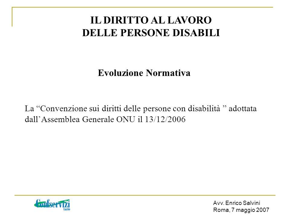 Avv. Enrico Salvini Roma, 7 maggio 2007 IL DIRITTO AL LAVORO DELLE PERSONE DISABILI Evoluzione Normativa La Convenzione sui diritti delle persone con