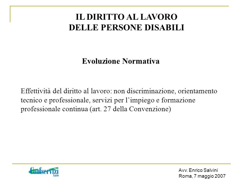 Avv. Enrico Salvini Roma, 7 maggio 2007 IL DIRITTO AL LAVORO DELLE PERSONE DISABILI Evoluzione Normativa Effettività del diritto al lavoro: non discri