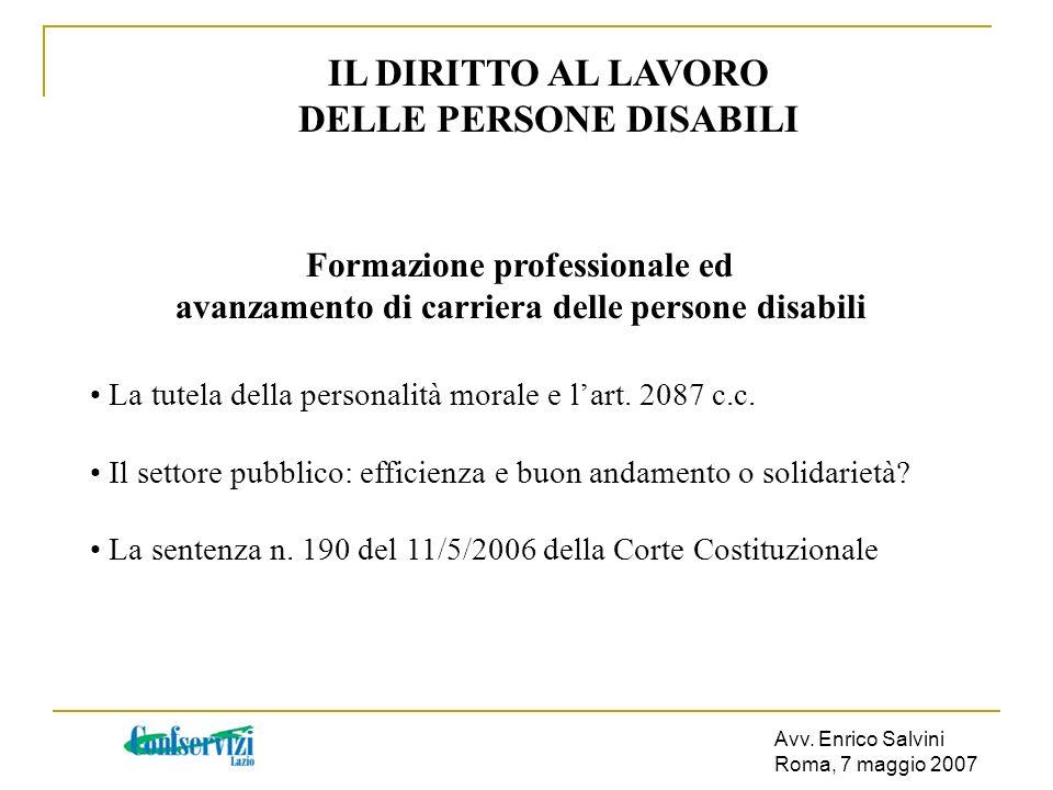 Avv. Enrico Salvini Roma, 7 maggio 2007 IL DIRITTO AL LAVORO DELLE PERSONE DISABILI Formazione professionale ed avanzamento di carriera delle persone