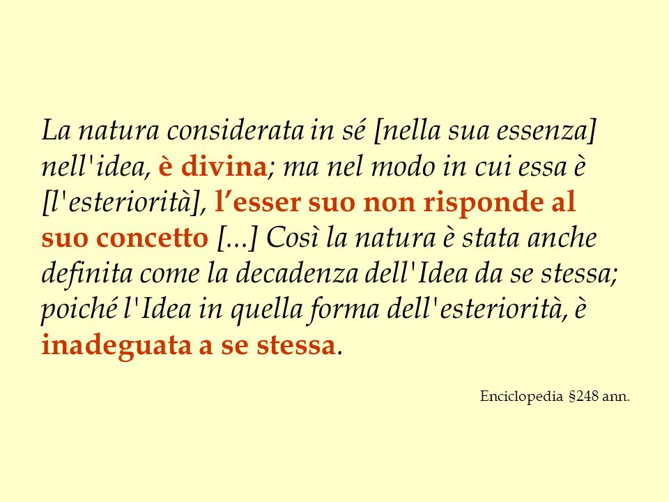 La natura considerata in sé [nella sua essenza] nell'idea, è divina ; ma nel modo in cui essa è [l'esteriorità], lesser suo non risponde al suo concet