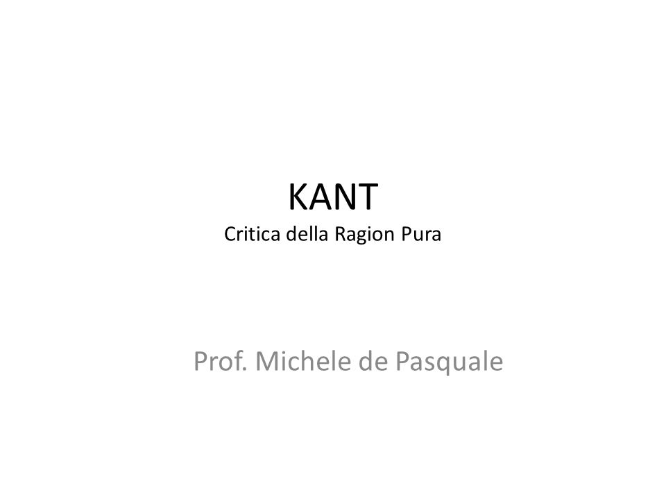 KANT Critica della Ragion Pura Prof. Michele de Pasquale
