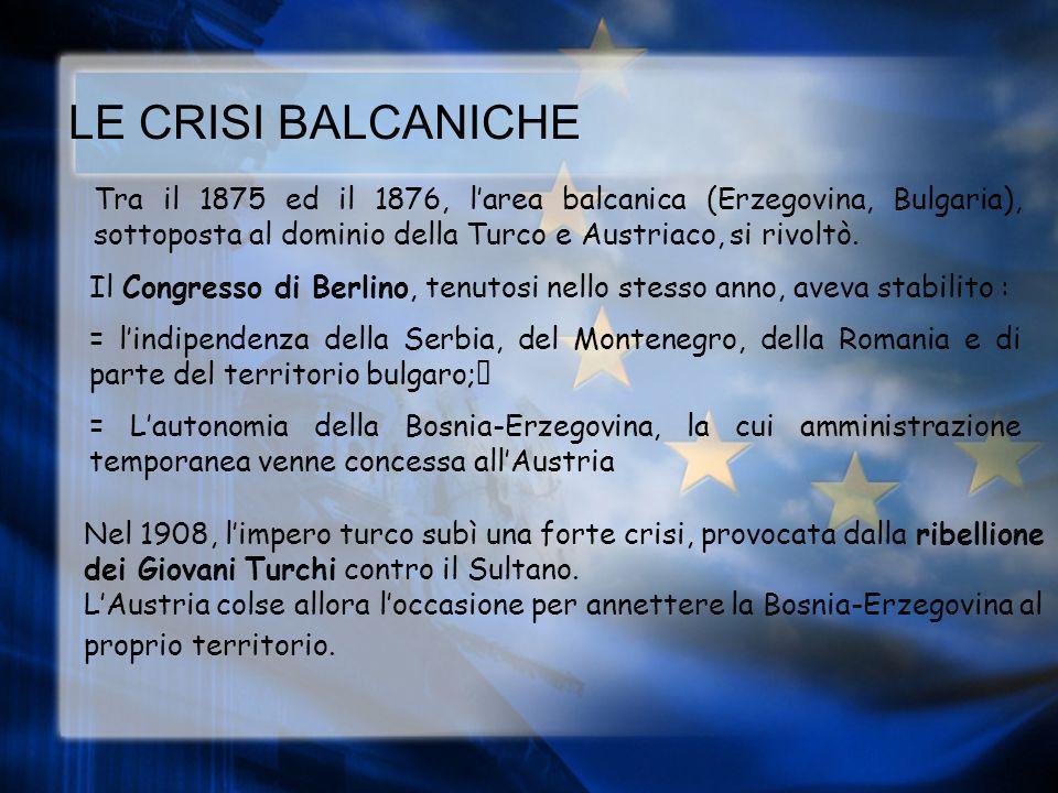 LE CRISI BALCANICHE Tra il 1875 ed il 1876, larea balcanica (Erzegovina, Bulgaria), sottoposta al dominio della Turco e Austriaco, si rivoltò.