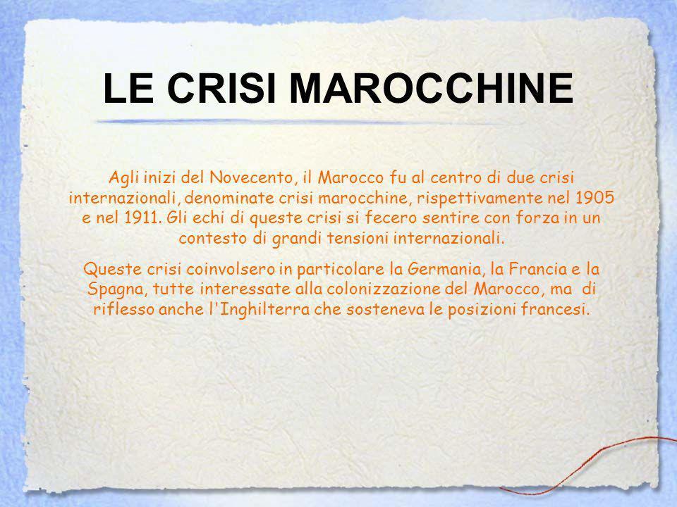 LE CRISI MAROCCHINE Agli inizi del Novecento, il Marocco fu al centro di due crisi internazionali, denominate crisi marocchine, rispettivamente nel 1905 e nel 1911.