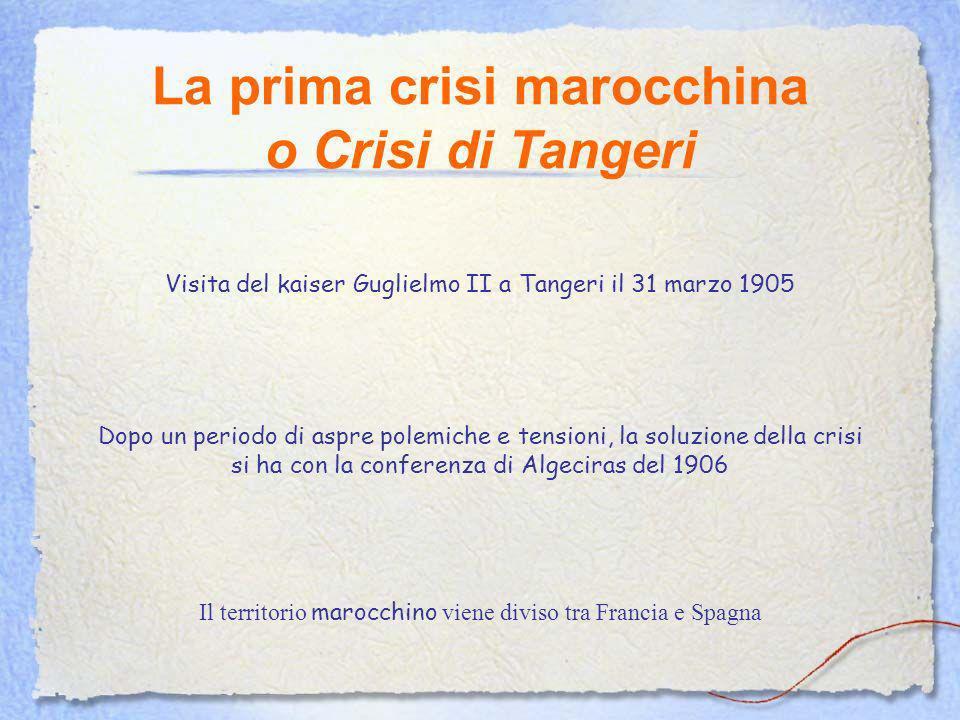 La prima crisi marocchina o Crisi di Tangeri Visita del kaiser Guglielmo II a Tangeri il 31 marzo 1905 Dopo un periodo di aspre polemiche e tensioni, la soluzione della crisi si ha con la conferenza di Algeciras del 1906 Il territorio marocchino viene diviso tra Francia e Spagna