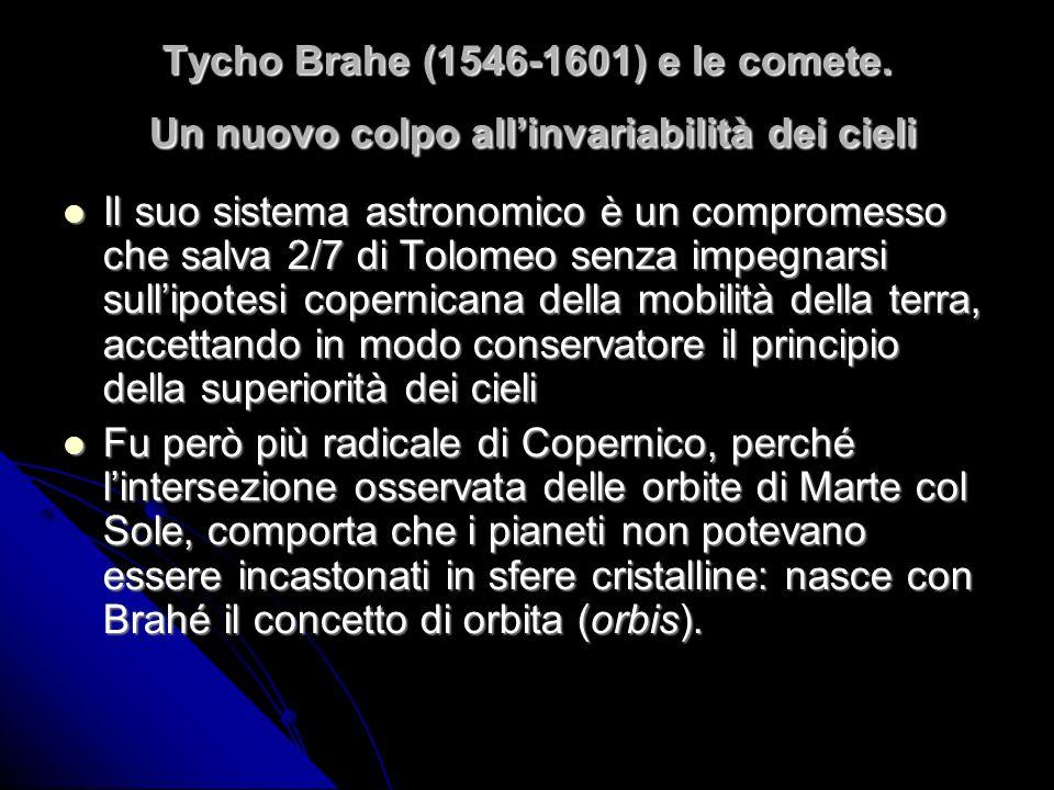 Tycho Brahe (1546-1601) e le comete. Un nuovo colpo allinvariabilità dei cieli Il suo sistema astronomico è un compromesso che salva 2/7 di Tolomeo se