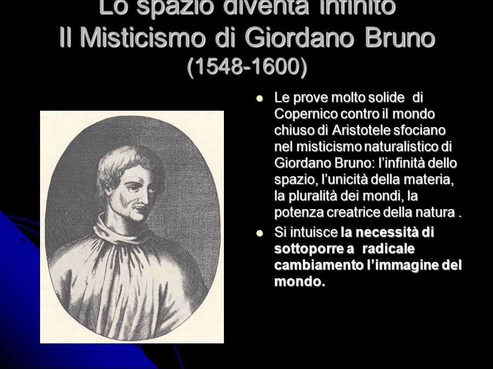 Lo spazio diventa infinito Il Misticismo di Giordano Bruno (1548-1600) Le prove molto solide di Copernico contro il mondo chiuso di Aristotele sfocian