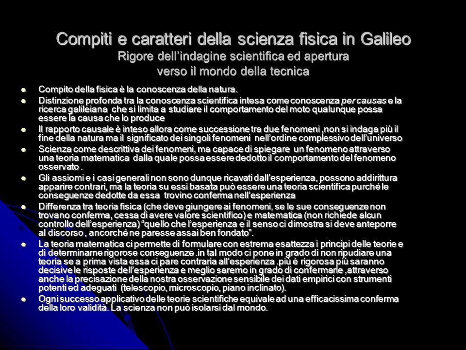 Compiti e caratteri della scienza fisica in Galileo Rigore dellindagine scientifica ed apertura verso il mondo della tecnica Compito della fisica è la