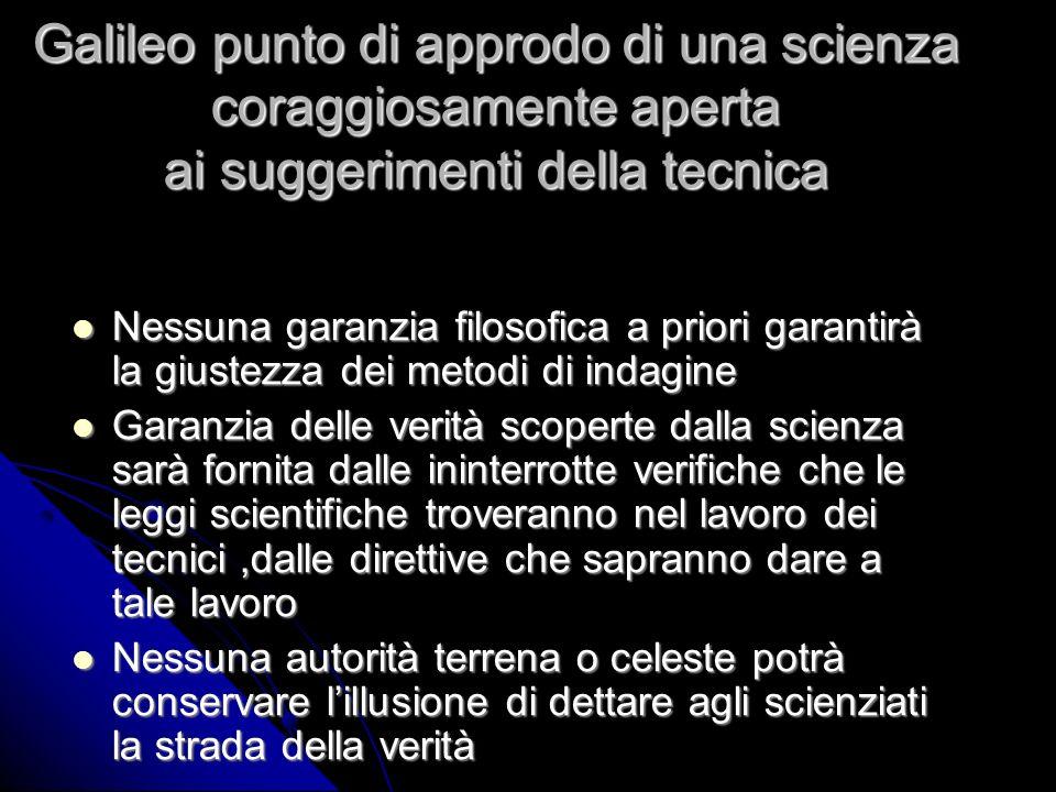 Galileo punto di approdo di una scienza coraggiosamente aperta ai suggerimenti della tecnica Nessuna garanzia filosofica a priori garantirà la giustez