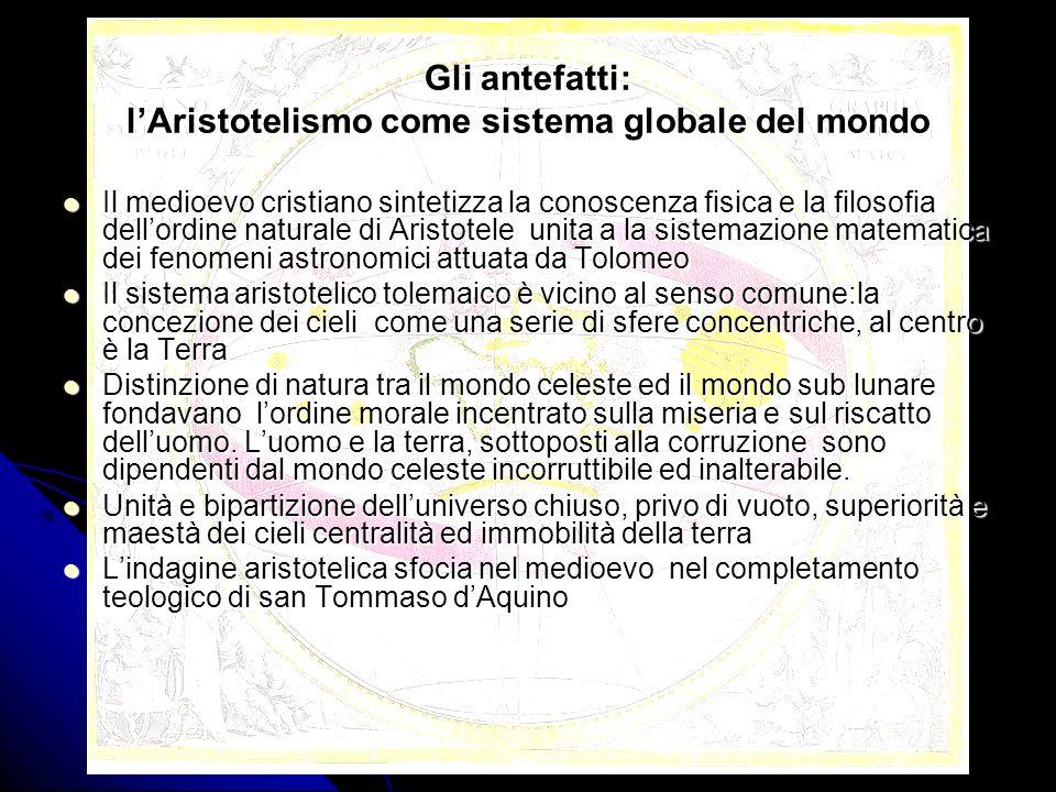 Gli antefatti: lAristotelismo come sistema globale del mondo Il medioevo cristiano sintetizza la conoscenza fisica e la filosofia dellordine naturale