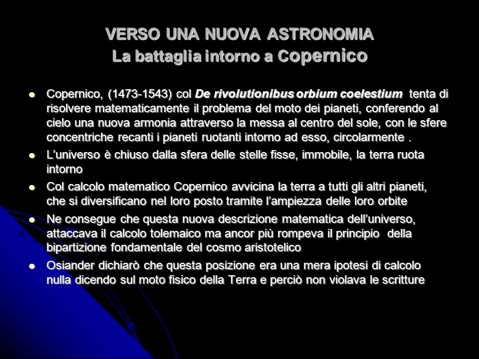 VERSO UNA NUOVA ASTRONOMIA La battaglia intorno a C opernico Copernico, (1473-1543) col De rivolutionibus orbium coelestium tenta di risolvere matemat