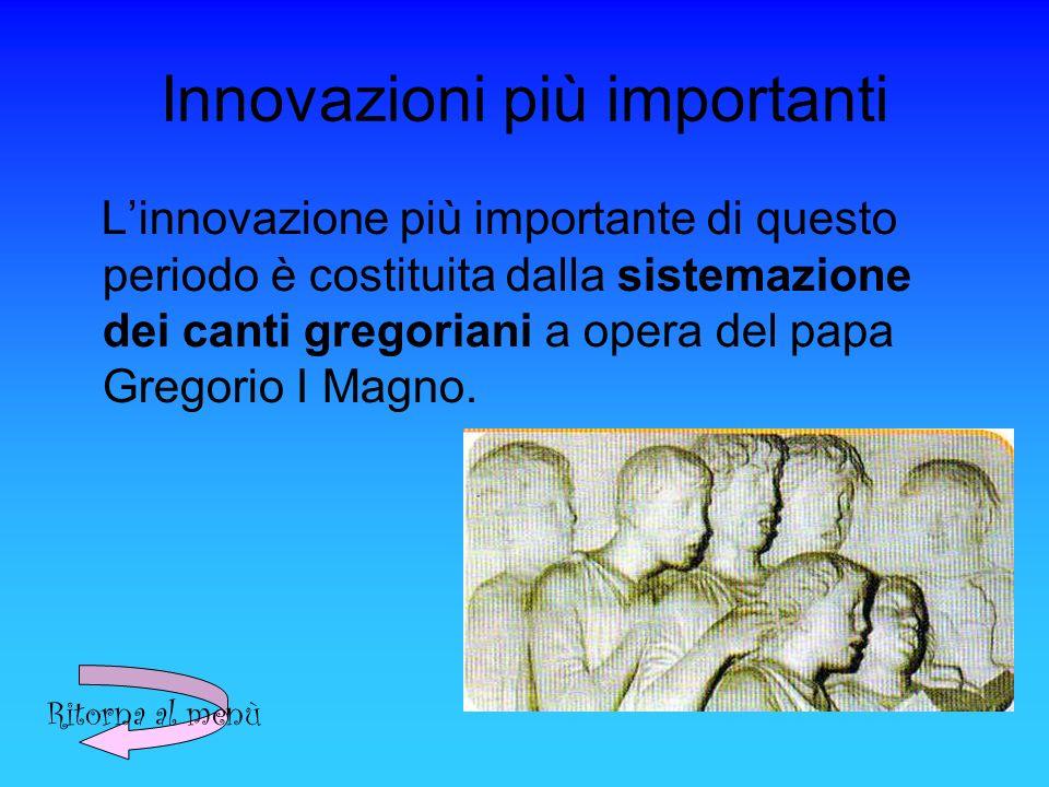 Innovazioni più importanti Linnovazione più importante di questo periodo è costituita dalla sistemazione dei canti gregoriani a opera del papa Gregorio I Magno.