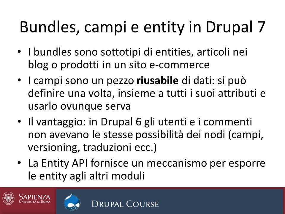 Bundles, campi e entity in Drupal 7 I bundles sono sottotipi di entities, articoli nei blog o prodotti in un sito e-commerce I campi sono un pezzo riu