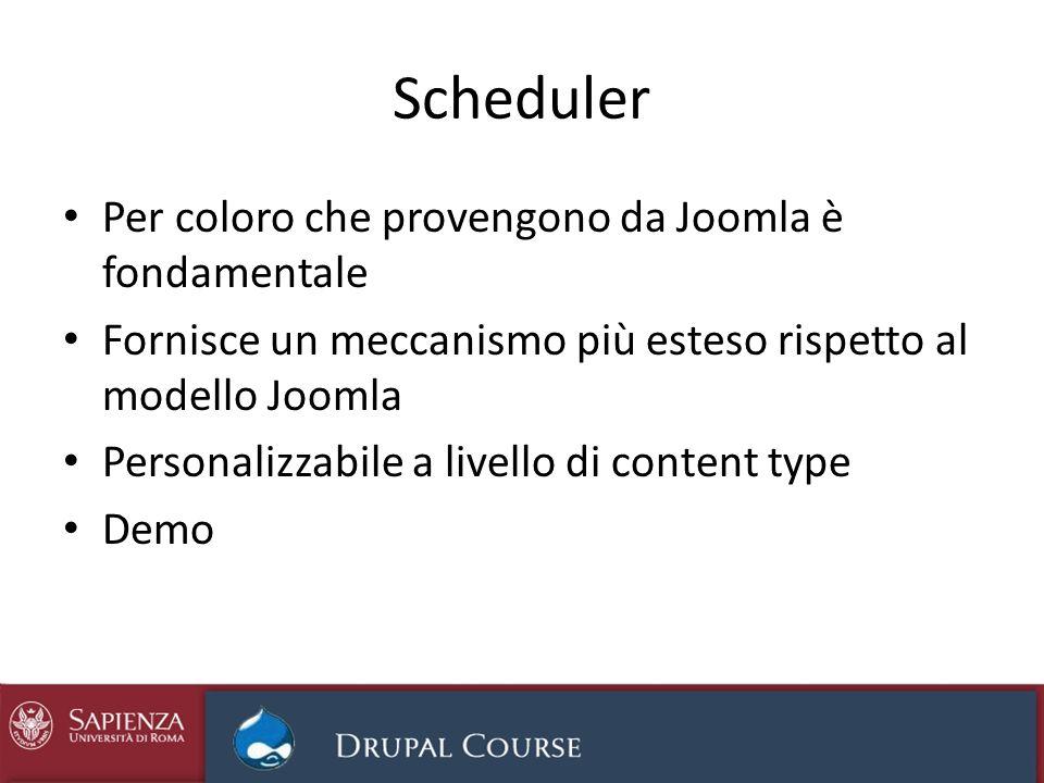 Scheduler Per coloro che provengono da Joomla è fondamentale Fornisce un meccanismo più esteso rispetto al modello Joomla Personalizzabile a livello di content type Demo