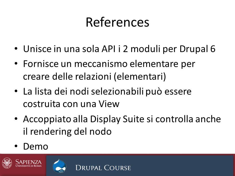 References Unisce in una sola API i 2 moduli per Drupal 6 Fornisce un meccanismo elementare per creare delle relazioni (elementari) La lista dei nodi selezionabili può essere costruita con una View Accoppiato alla Display Suite si controlla anche il rendering del nodo Demo