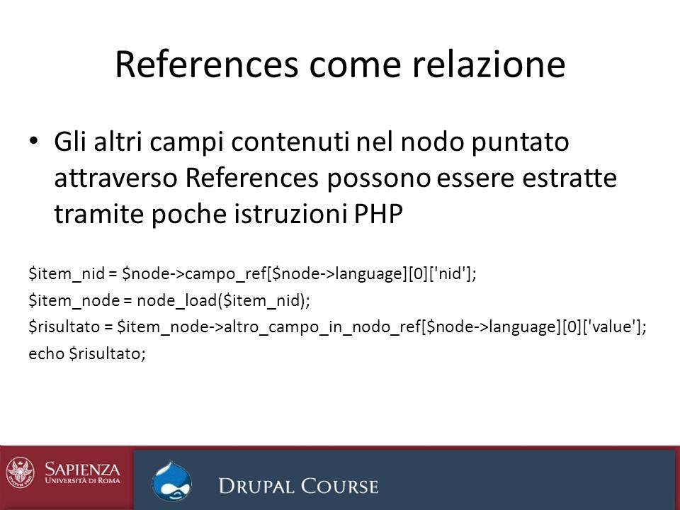 References come relazione Gli altri campi contenuti nel nodo puntato attraverso References possono essere estratte tramite poche istruzioni PHP $item_nid = $node->campo_ref[$node->language][0][ nid ]; $item_node = node_load($item_nid); $risultato = $item_node->altro_campo_in_nodo_ref[$node->language][0][ value ]; echo $risultato;