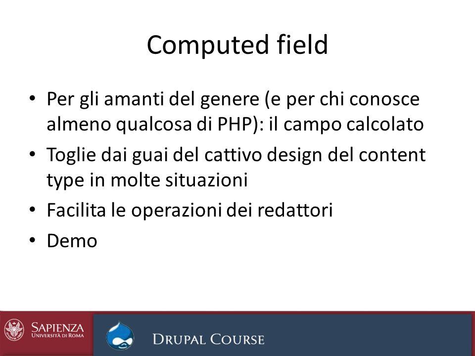 Computed field Per gli amanti del genere (e per chi conosce almeno qualcosa di PHP): il campo calcolato Toglie dai guai del cattivo design del content type in molte situazioni Facilita le operazioni dei redattori Demo