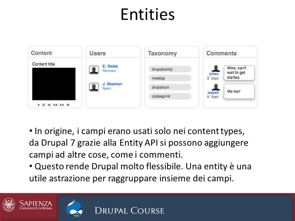 Bundles, campi e entity in Drupal 7 I bundles sono sottotipi di entities, articoli nei blog o prodotti in un sito e-commerce I campi sono un pezzo riusabile di dati: si può definire una volta, insieme a tutti i suoi attributi e usarlo ovunque serva Il vantaggio: in Drupal 6 gli utenti e i commenti non avevano le stesse possibilità dei nodi (campi, versioning, traduzioni ecc.) La Entity API fornisce un meccanismo per esporre le entity agli altri moduli