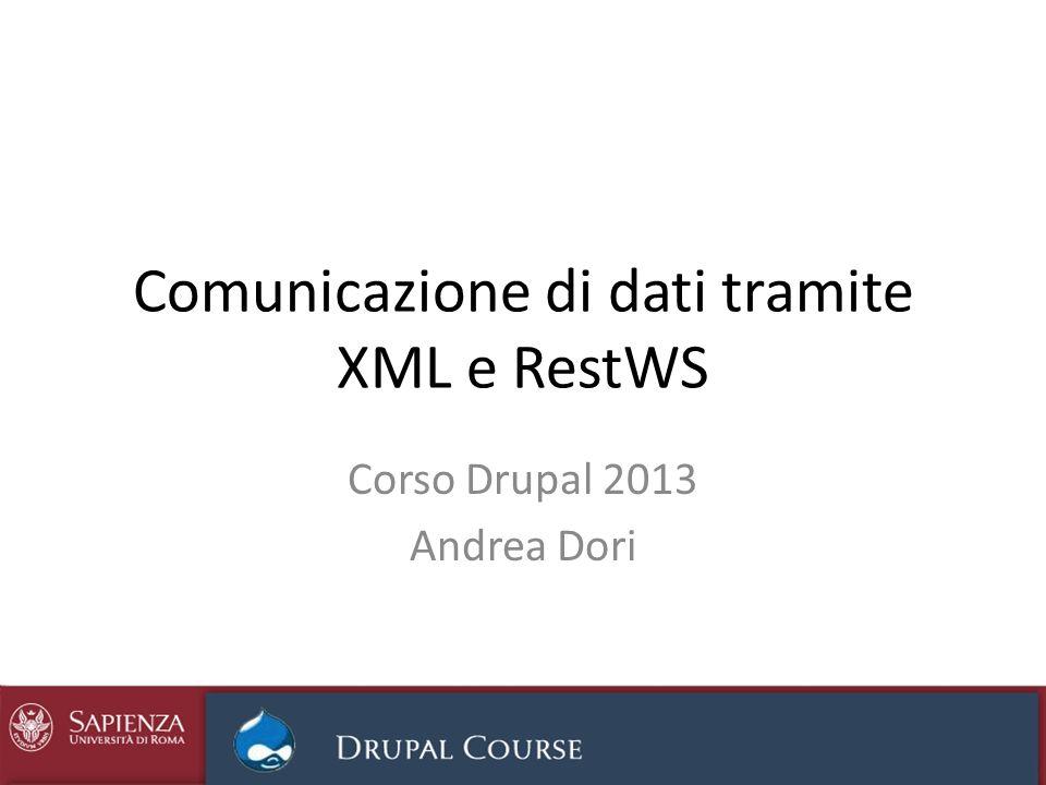 Comunicazione di dati tramite XML e RestWS Corso Drupal 2013 Andrea Dori