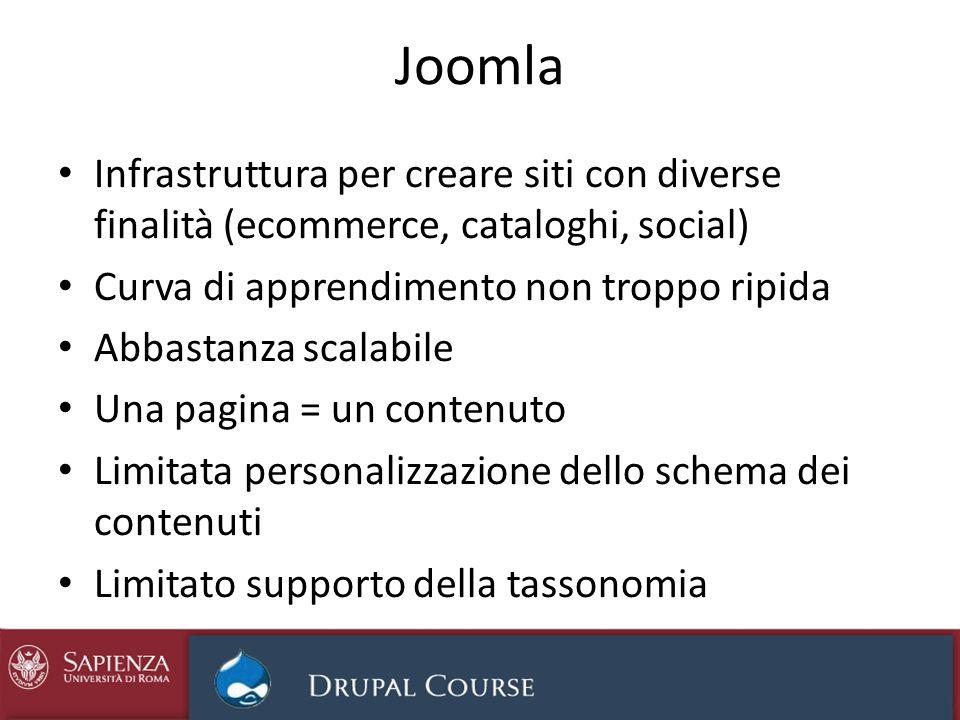Joomla Infrastruttura per creare siti con diverse finalità (ecommerce, cataloghi, social) Curva di apprendimento non troppo ripida Abbastanza scalabil