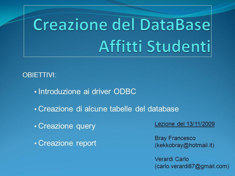 OBIETTIVI: Introduzione ai driver ODBC Creazione di alcune tabelle del database Creazione query Creazione report Lezione del 13/11/2009 Bray Francesco (kekkobray@hotmail.it) Verardi Carlo (carlo.verardi87@gmail.com)
