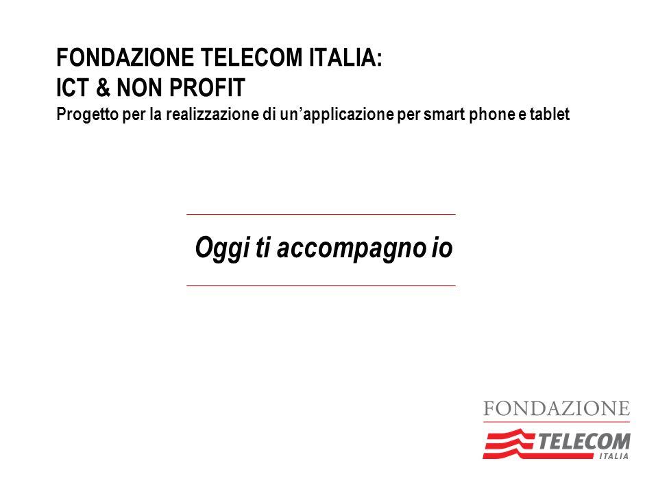 FONDAZIONE TELECOM ITALIA: ICT & NON PROFIT Progetto per la realizzazione di unapplicazione per smart phone e tablet Oggi ti accompagno io