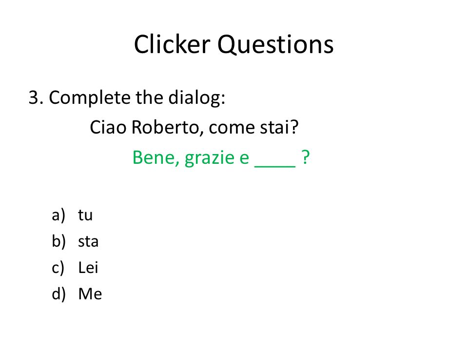 Clicker Questions 3. Complete the dialog: Ciao Roberto, come stai.