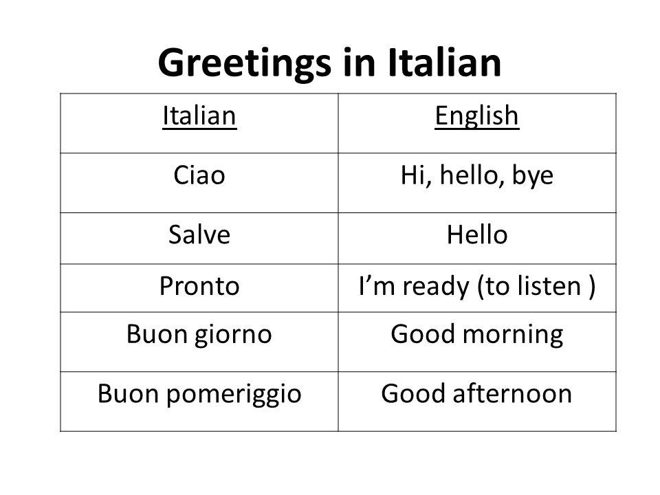 Greetings in Italian ItalianEnglish CiaoHi, hello, bye SalveHello ProntoIm ready (to listen ) Buon giornoGood morning Buon pomeriggioGood afternoon