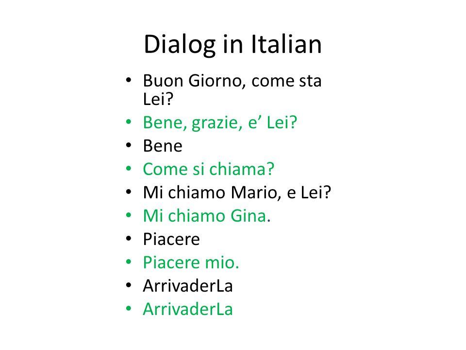 Dialog in Italian Buon Giorno, come sta Lei? Bene, grazie, e Lei? Bene Come si chiama? Mi chiamo Mario, e Lei? Mi chiamo Gina. Piacere Piacere mio. Ar