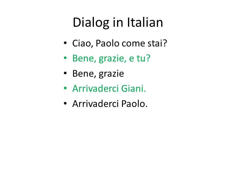 Dialog in Italian Ciao, Paolo come stai? Bene, grazie, e tu? Bene, grazie Arrivaderci Giani. Arrivaderci Paolo.