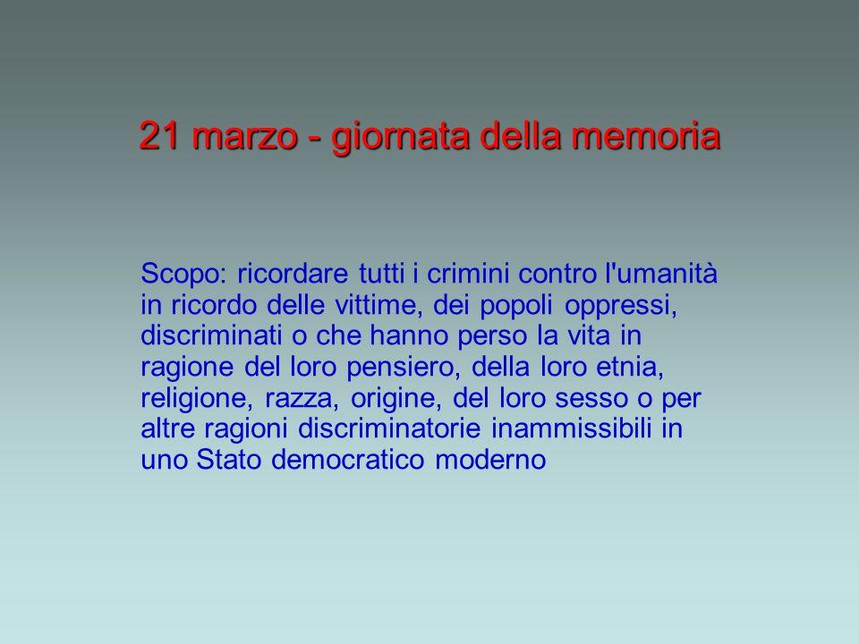 21 marzo - giornata della memoria Scopo: ricordare tutti i crimini contro l'umanità in ricordo delle vittime, dei popoli oppressi, discriminati o che