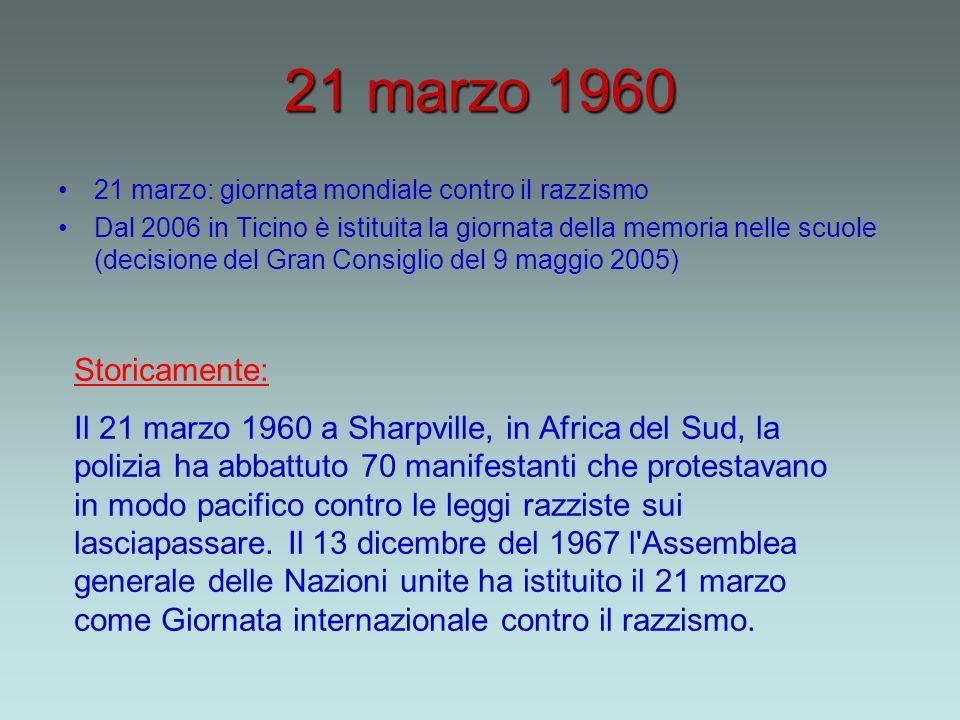 21 marzo 1960 21 marzo: giornata mondiale contro il razzismo Dal 2006 in Ticino è istituita la giornata della memoria nelle scuole (decisione del Gran