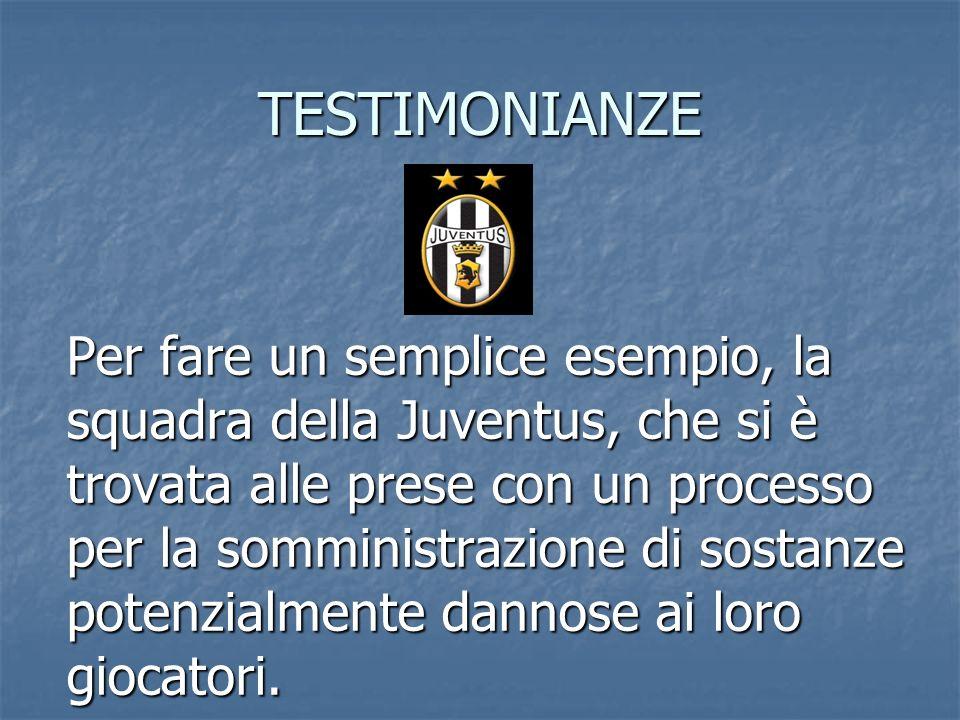 TESTIMONIANZE Per fare un semplice esempio, la squadra della Juventus, che si è trovata alle prese con un processo per la somministrazione di sostanze